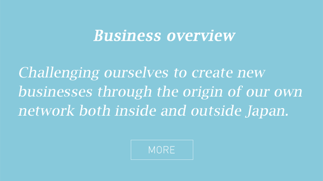 Business overview - Challenging ourselves to create new businesses through the origin of our own network both inside and outside Japan.