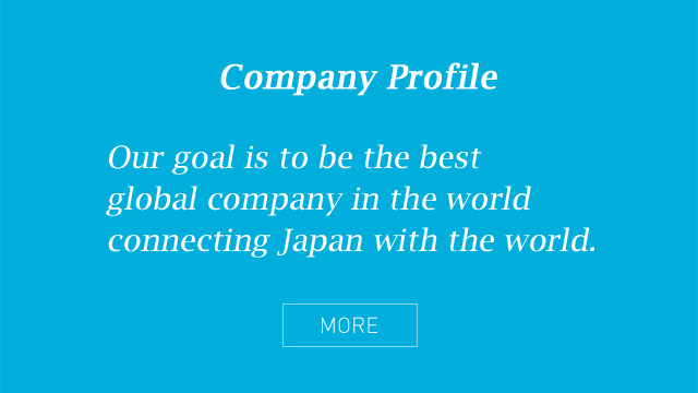 Company Profile - Our goal is to be the best global company in the world connecting Japan with the world.